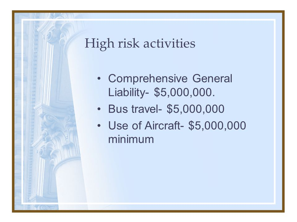 High risk activities Comprehensive General Liability- $5,000,000. Bus travel- $5,000,000 Use of Aircraft- $5,000,000 minimum