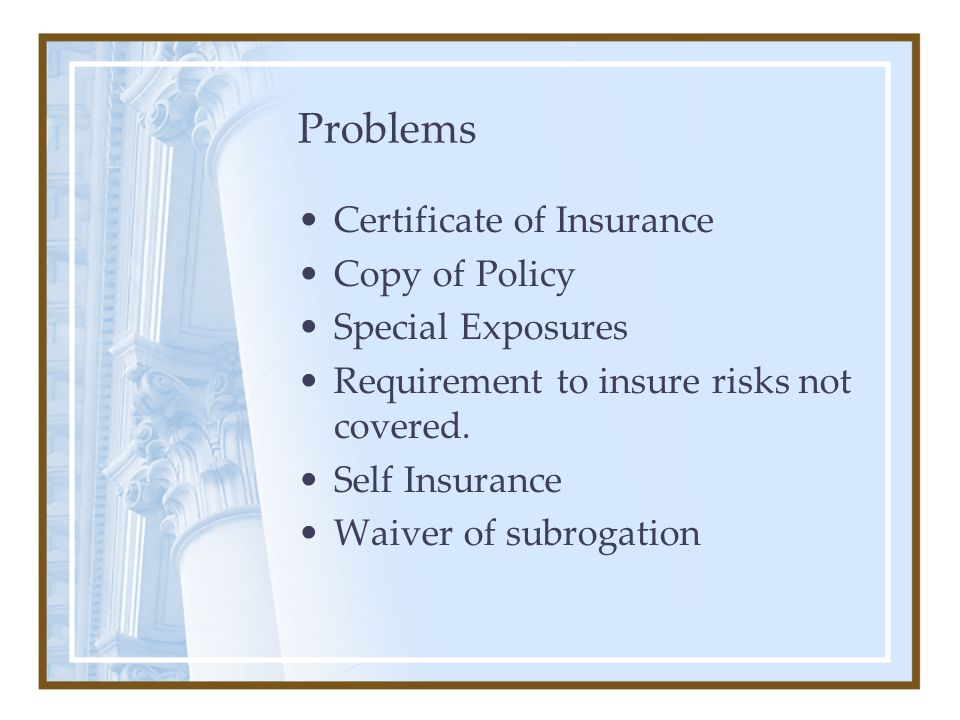 Problems Certificate of Insurance Copy of Policy Special Exposures Requirement to insure risks not covered. Self Insurance Waiver of subrogation