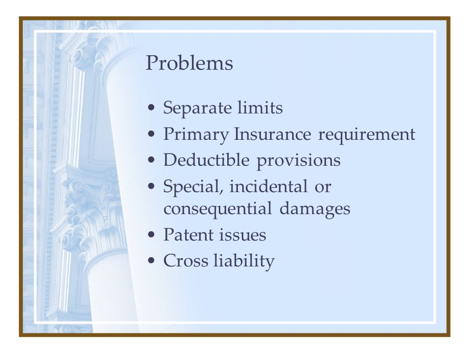 Problems Separate limits Primary Insurance requirement Deductible provisions Special, incidental or consequential damages Patent issues Cross liabilit