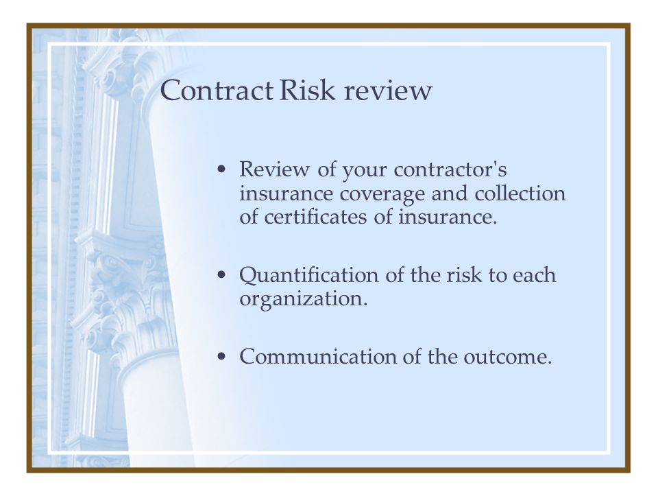 Contract Risk review Review of your contractor's insurance coverage and collection of certificates of insurance. Quantification of the risk to each or