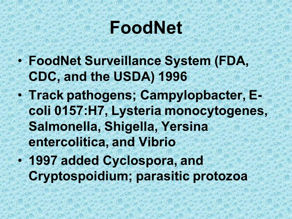 FoodNet FoodNet Surveillance System (FDA, CDC, and the USDA) 1996 Track pathogens; Campylopbacter, E- coli 0157:H7, Lysteria monocytogenes, Salmonella, Shigella, Yersina entercolitica, and Vibrio 1997 added Cyclospora, and Cryptospoidium; parasitic protozoa
