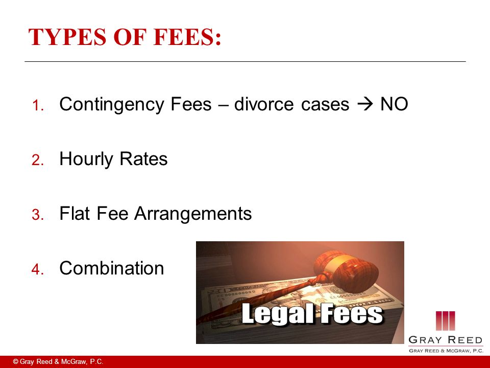 © Gray Reed & McGraw, P.C. TYPES OF FEES: 1. Contingency Fees – divorce cases  NO 2. Hourly Rates 3. Flat Fee Arrangements 4. Combination