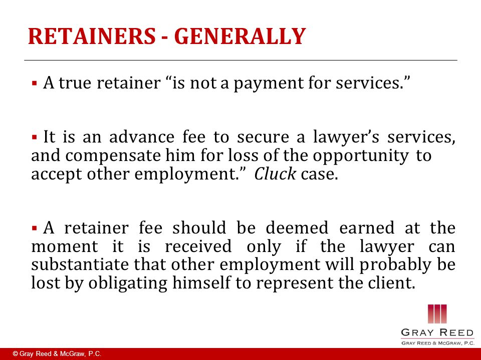 "© Gray Reed & McGraw, P.C. RETAINERS - GENERALLY  A true retainer ""is not a payment for services.""  It is an advance fee to secure a lawyer's servic"