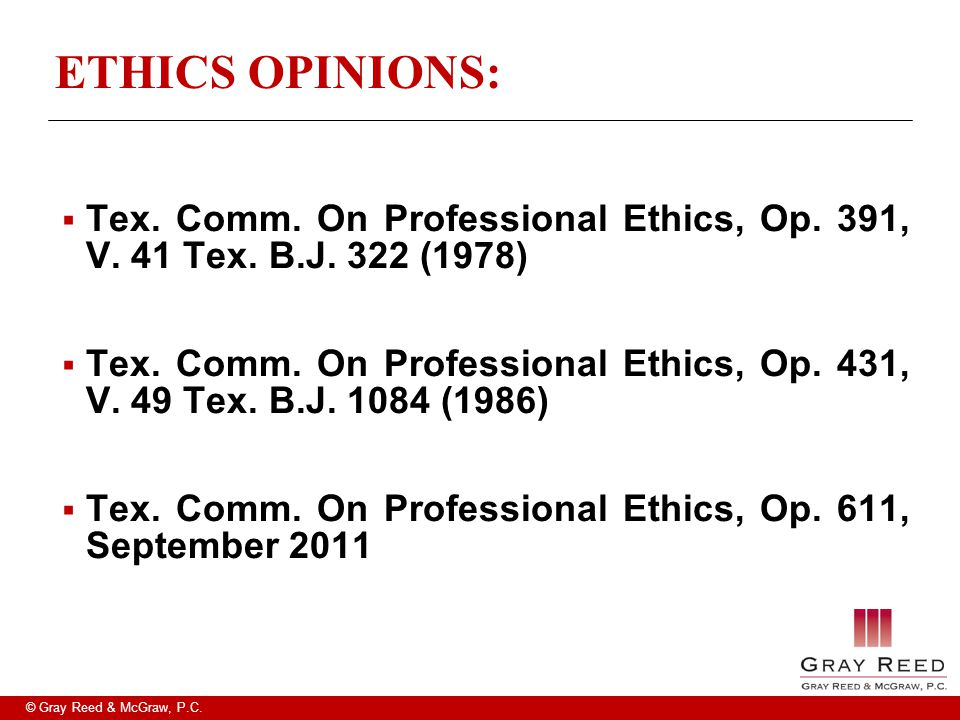 © Gray Reed & McGraw, P.C. ETHICS OPINIONS:  Tex. Comm. On Professional Ethics, Op. 391, V. 41 Tex. B.J. 322 (1978)  Tex. Comm. On Professional Ethi