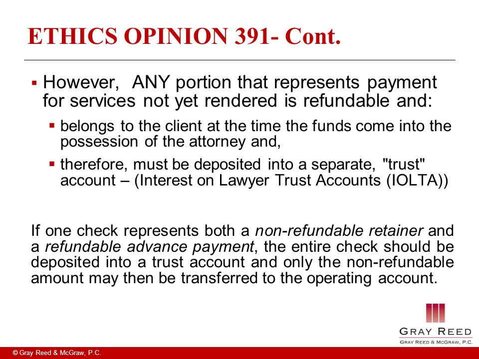 © Gray Reed & McGraw, P.C. ETHICS OPINION 391- Cont.  However, ANY portion that represents payment for services not yet rendered is refundable and: 