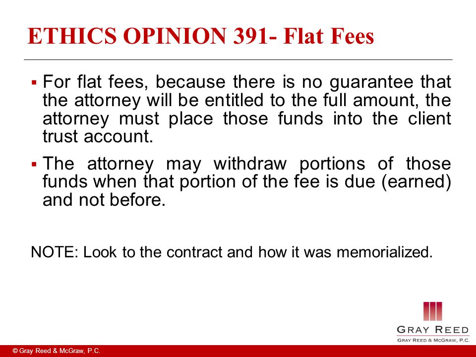 © Gray Reed & McGraw, P.C. ETHICS OPINION 391- Flat Fees  For flat fees, because there is no guarantee that the attorney will be entitled to the full