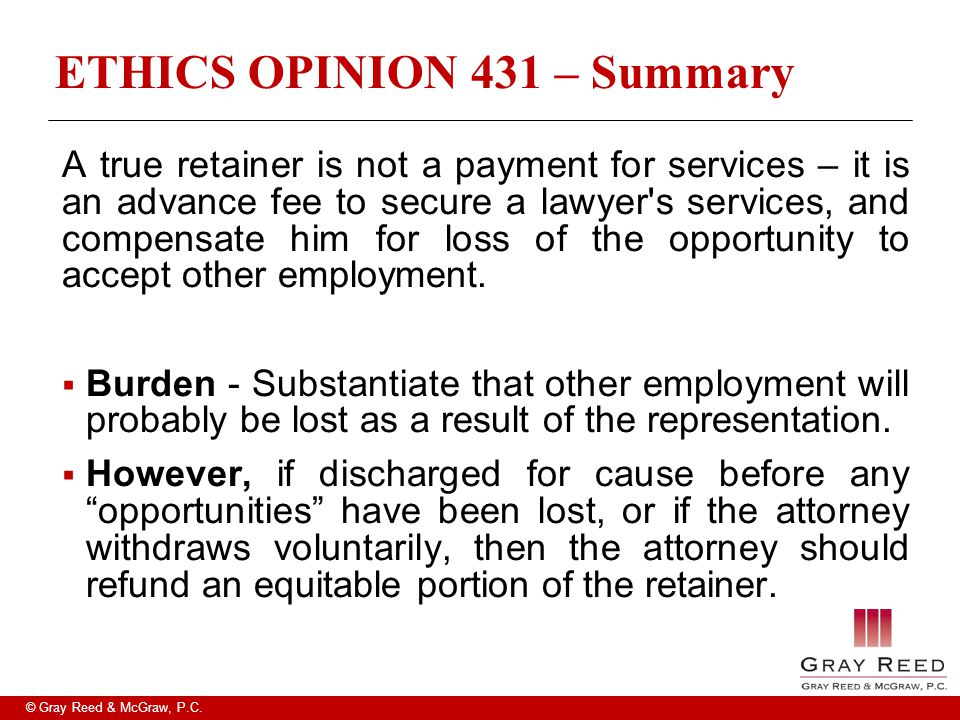 © Gray Reed & McGraw, P.C. ETHICS OPINION 431 – Summary A true retainer is not a payment for services – it is an advance fee to secure a lawyer's serv
