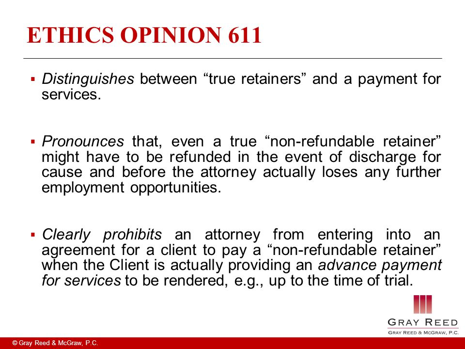 "© Gray Reed & McGraw, P.C. ETHICS OPINION 611  Distinguishes between ""true retainers"" and a pay­ment for services.  Pronounces that, even a true ""no"