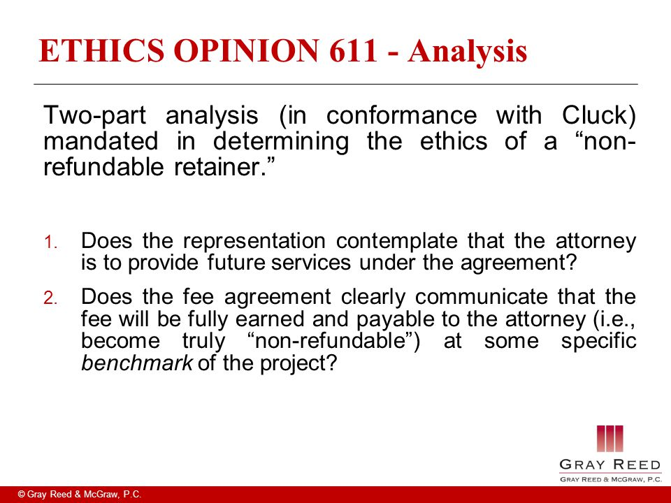 "© Gray Reed & McGraw, P.C. ETHICS OPINION 611 - Analysis Two-part analysis (in conformance with Cluck) mandated in determining the ethics of a ""non- r"