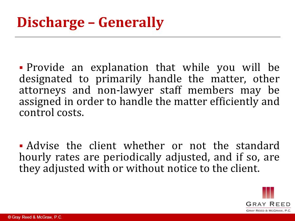 © Gray Reed & McGraw, P.C. Discharge – Generally  Provide an explanation that while you will be designated to primarily handle the matter, other atto