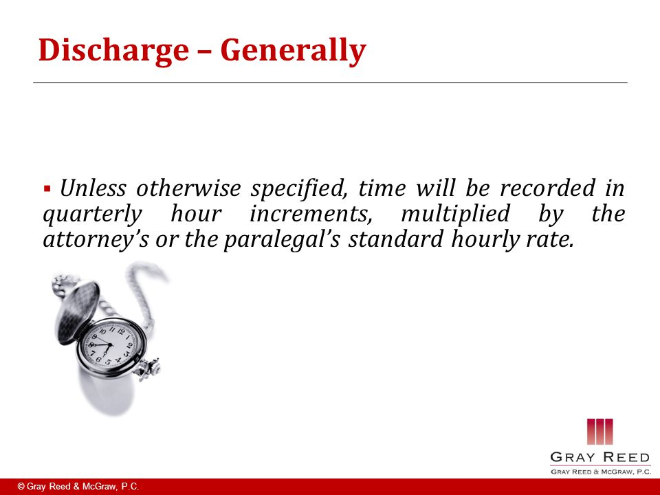 © Gray Reed & McGraw, P.C. Discharge – Generally  Unless otherwise specified, time will be recorded in quarterly hour increments, multiplied by the a