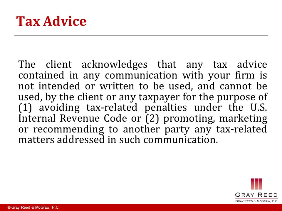 © Gray Reed & McGraw, P.C. Tax Advice The client acknowledges that any tax advice contained in any communication with your firm is not intended or wri