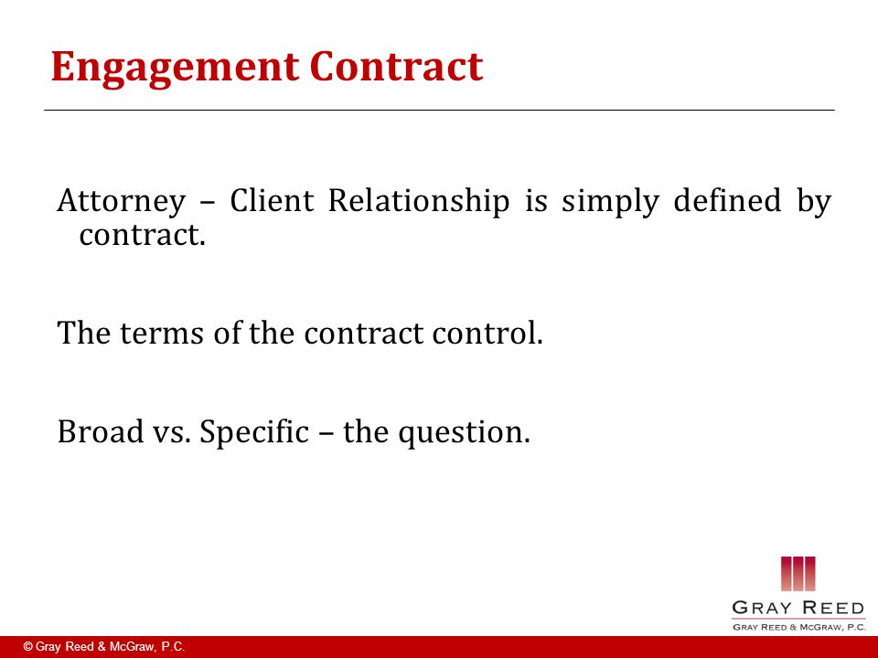 © Gray Reed & McGraw, P.C. Engagement Contract Attorney – Client Relationship is simply defined by contract. The terms of the contract control. Broad