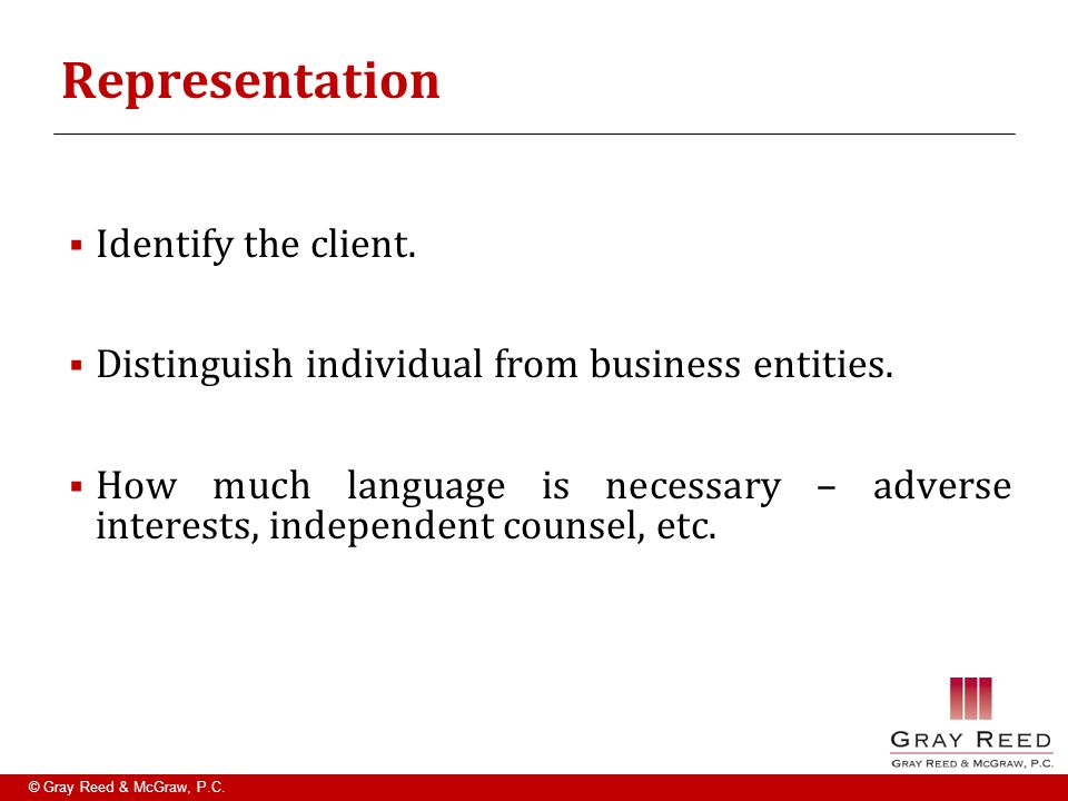 © Gray Reed & McGraw, P.C. Representation  Identify the client.  Distinguish individual from business entities.  How much language is necessary – a