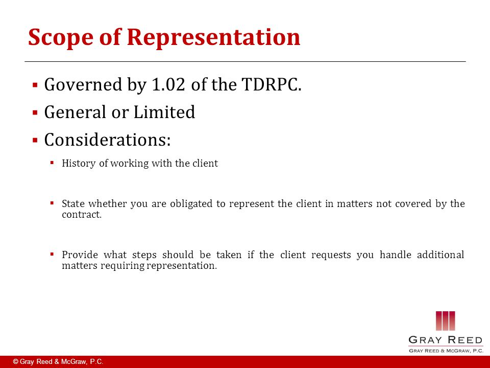 © Gray Reed & McGraw, P.C. Scope of Representation  Governed by 1.02 of the TDRPC.  General or Limited  Considerations:  History of working with t