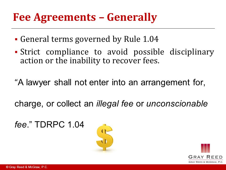 © Gray Reed & McGraw, P.C. Fee Agreements – Generally  General terms governed by Rule 1.04  Strict compliance to avoid possible disciplinary action