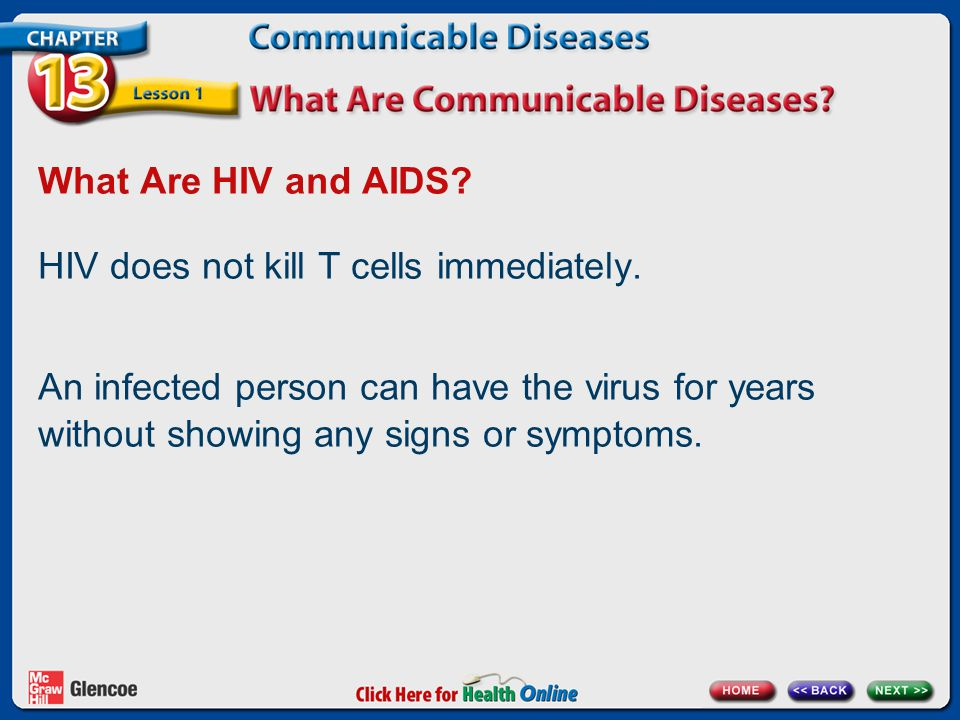 What Are HIV and AIDS? HIV does not kill T cells immediately. An infected person can have the virus for years without showing any signs or symptoms.