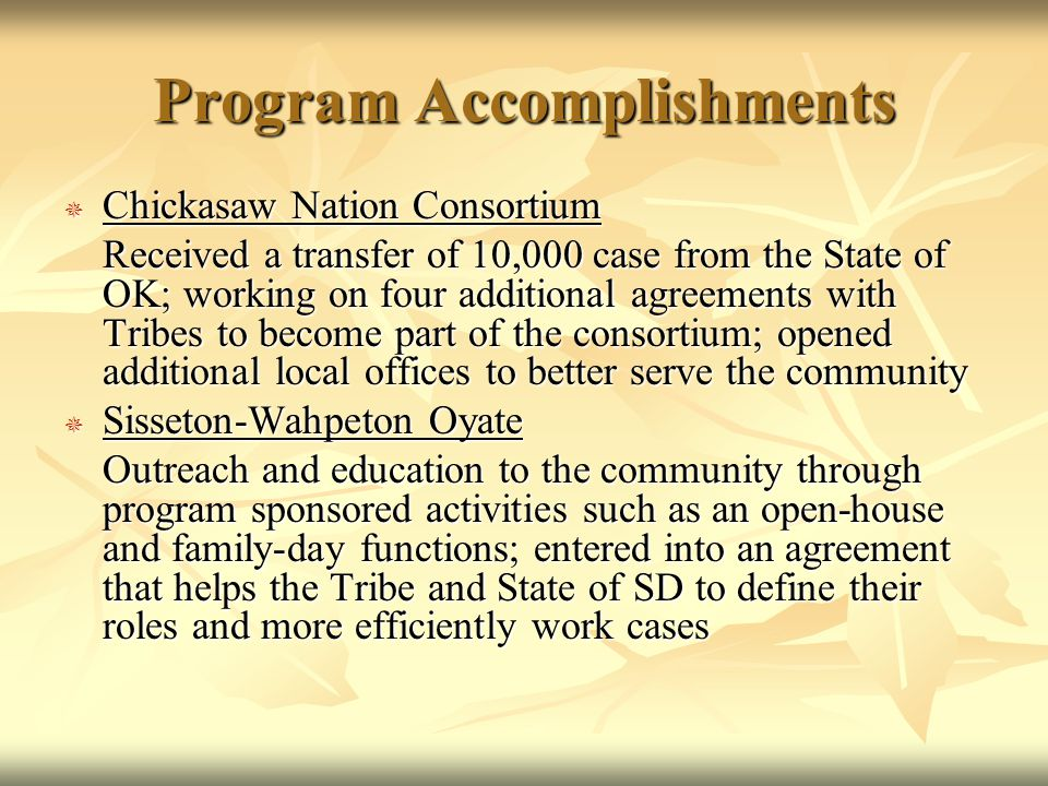 Program Accomplishments  Chickasaw Nation Consortium Received a transfer of 10,000 case from the State of OK; working on four additional agreements with Tribes to become part of the consortium; opened additional local offices to better serve the community  Sisseton-Wahpeton Oyate Outreach and education to the community through program sponsored activities such as an open-house and family-day functions; entered into an agreement that helps the Tribe and State of SD to define their roles and more efficiently work cases