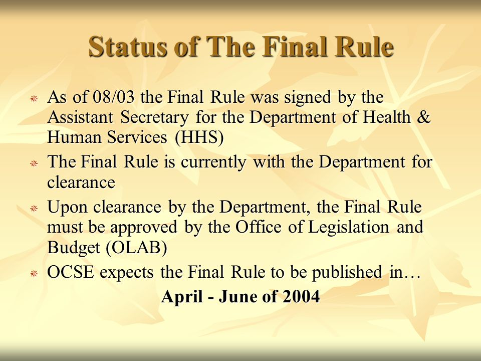 Status of The Final Rule AAAAs of 08/03 the Final Rule was signed by the Assistant Secretary for the Department of Health & Human Services (HHS) TTTThe Final Rule is currently with the Department for clearance UUUUpon clearance by the Department, the Final Rule must be approved by the Office of Legislation and Budget (OLAB) OOOOCSE expects the Final Rule to be published in… April - June of 2004