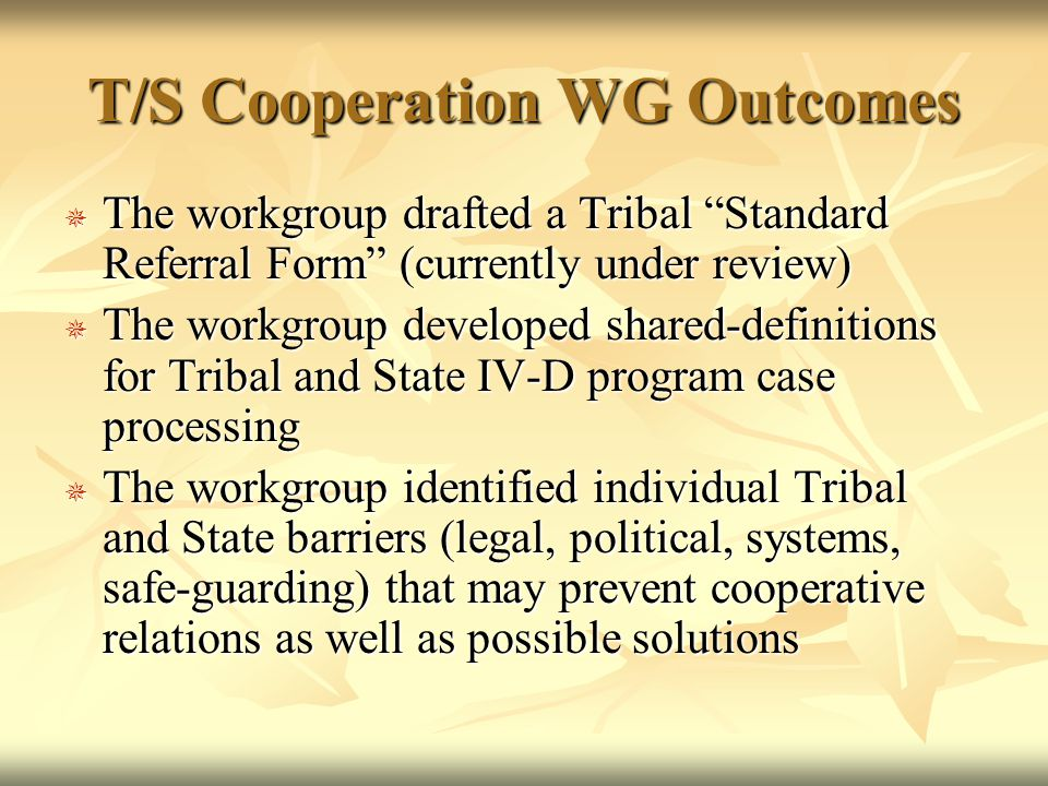 T/S Cooperation WG Outcomes  The workgroup drafted a Tribal Standard Referral Form (currently under review)  The workgroup developed shared-definitions for Tribal and State IV-D program case processing  The workgroup identified individual Tribal and State barriers (legal, political, systems, safe-guarding) that may prevent cooperative relations as well as possible solutions