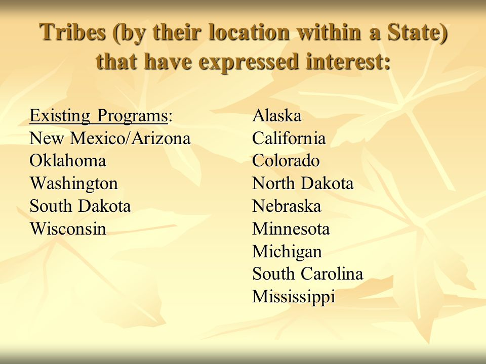 Tribes (by their location within a State) that have expressed interest: Existing Programs: New Mexico/Arizona Oklahoma Washington South Dakota Wisconsin AlaskaCaliforniaColorado North Dakota NebraskaMinnesotaMichigan South Carolina Mississippi