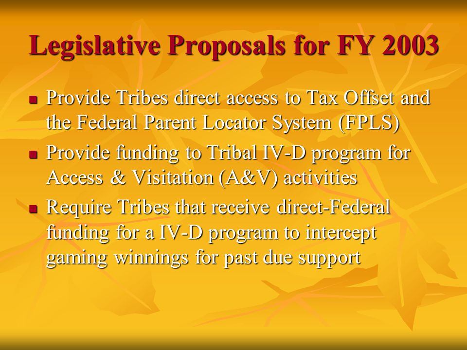 Legislative Proposals for FY 2003 Provide Tribes direct access to Tax Offset and the Federal Parent Locator System (FPLS) Provide Tribes direct access to Tax Offset and the Federal Parent Locator System (FPLS) Provide funding to Tribal IV-D program for Access & Visitation (A&V) activities Provide funding to Tribal IV-D program for Access & Visitation (A&V) activities Require Tribes that receive direct-Federal funding for a IV-D program to intercept gaming winnings for past due support Require Tribes that receive direct-Federal funding for a IV-D program to intercept gaming winnings for past due support