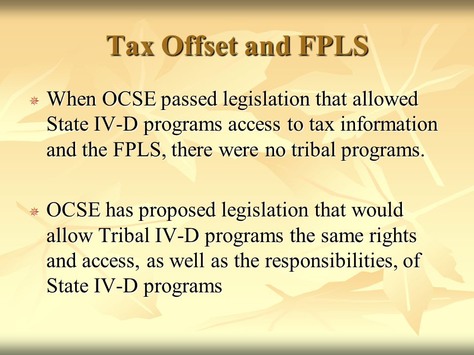 Tax Offset and FPLS  When OCSE passed legislation that allowed State IV-D programs access to tax information and the FPLS, there were no tribal programs.