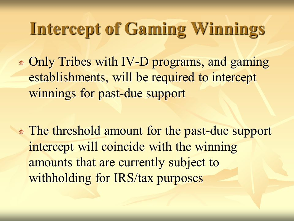 Intercept of Gaming Winnings  Only Tribes with IV-D programs, and gaming establishments, will be required to intercept winnings for past-due support  The threshold amount for the past-due support intercept will coincide with the winning amounts that are currently subject to withholding for IRS/tax purposes