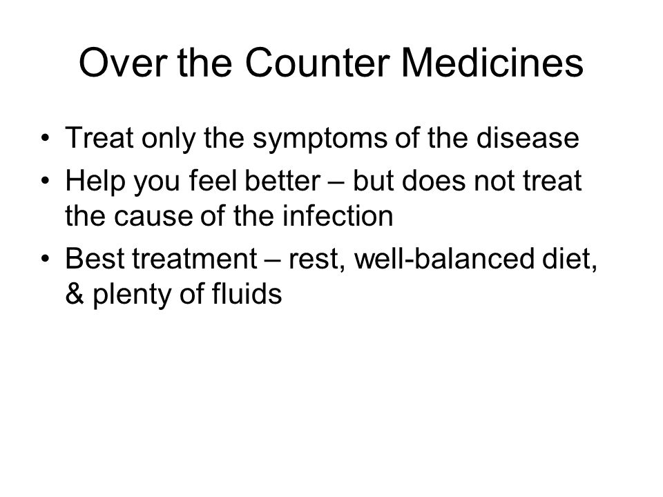 Over the Counter Medicines Treat only the symptoms of the disease Help you feel better – but does not treat the cause of the infection Best treatment