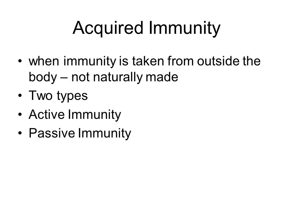 Acquired Immunity when immunity is taken from outside the body – not naturally made Two types Active Immunity Passive Immunity