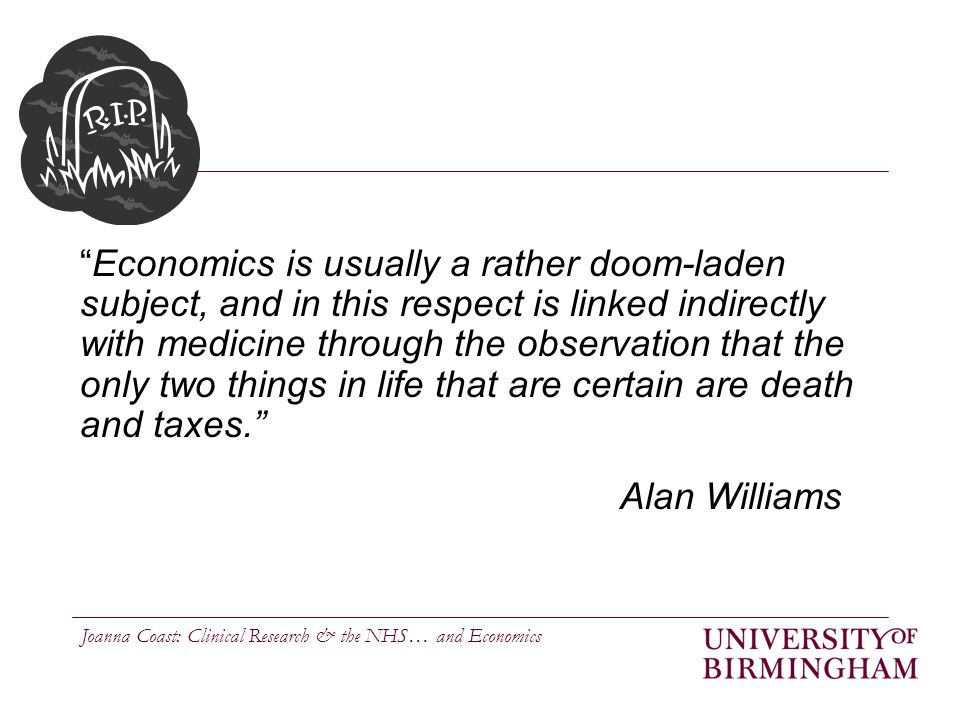Joanna Coast: Clinical Research & the NHS… and Economics Economics is usually a rather doom-laden subject, and in this respect is linked indirectly with medicine through the observation that the only two things in life that are certain are death and taxes. Alan Williams