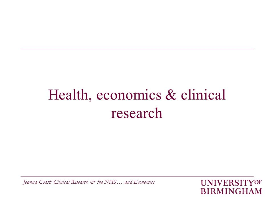 Joanna Coast: Clinical Research & the NHS… and Economics Health, economics & clinical research