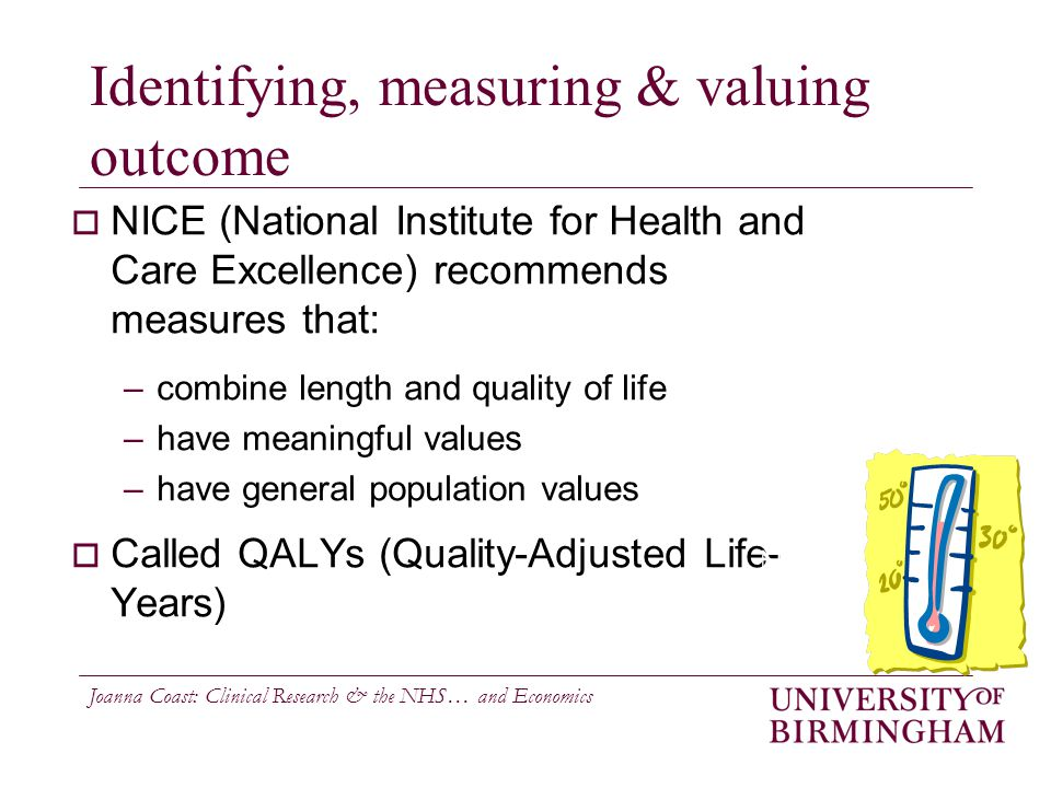 Joanna Coast: Clinical Research & the NHS… and Economics Identifying, measuring & valuing outcome  NICE (National Institute for Health and Care Excellence) recommends measures that: –combine length and quality of life –have meaningful values –have general population values  Called QALYs (Quality-Adjusted Life- Years) N=?