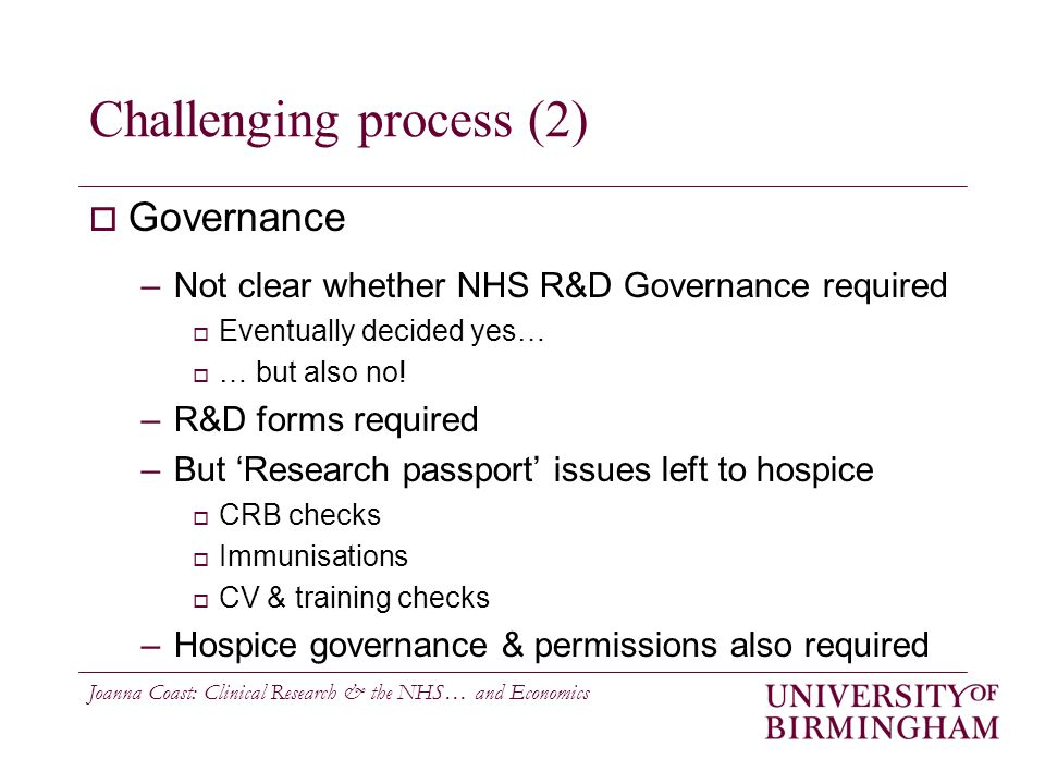 Joanna Coast: Clinical Research & the NHS… and Economics Challenging process (2)  Governance –Not clear whether NHS R&D Governance required  Eventually decided yes…  … but also no.