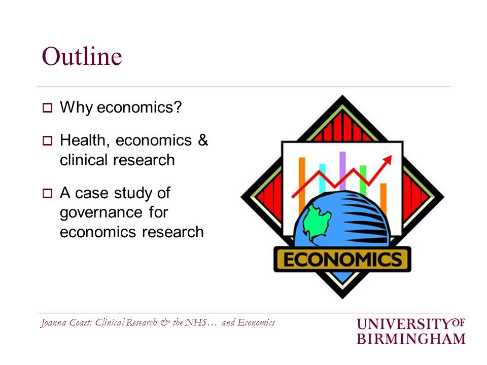 Joanna Coast: Clinical Research & the NHS… and Economics Outline  Why economics.