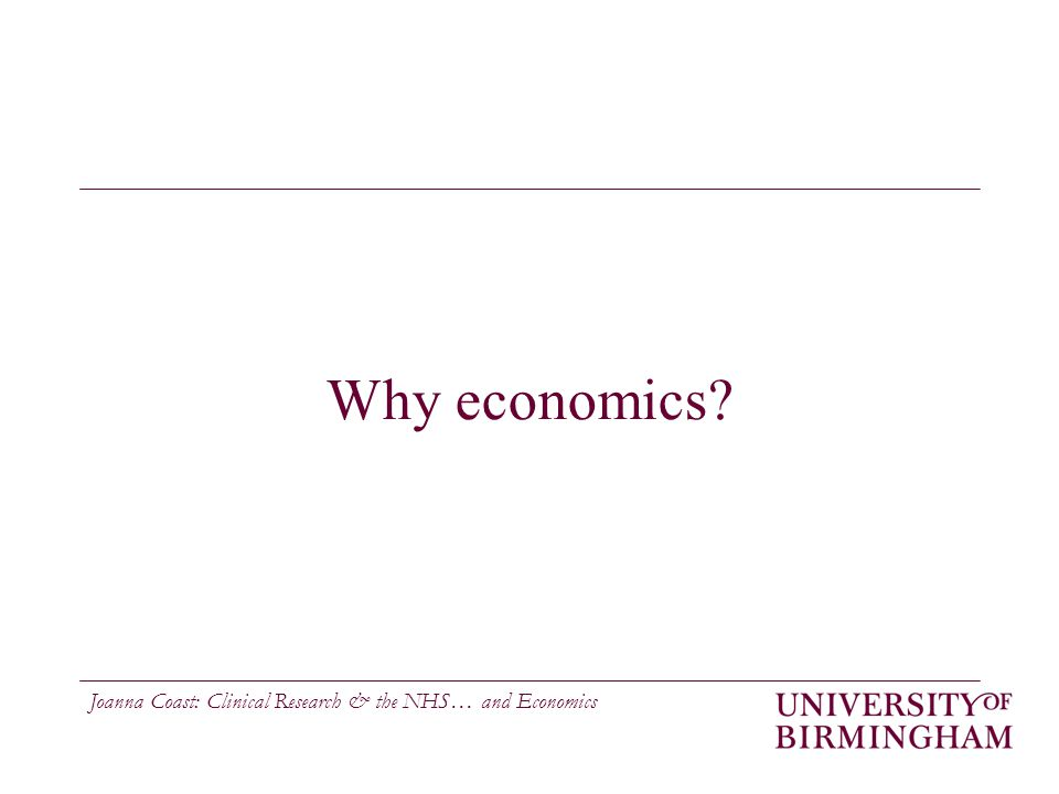 Joanna Coast: Clinical Research & the NHS… and Economics Why economics?