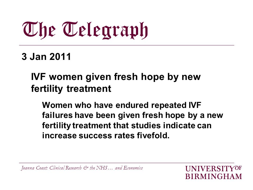 Joanna Coast: Clinical Research & the NHS… and Economics The Telegraph 3 Jan 2011 IVF women given fresh hope by new fertility treatment Women who have endured repeated IVF failures have been given fresh hope by a new fertility treatment that studies indicate can increase success rates fivefold.