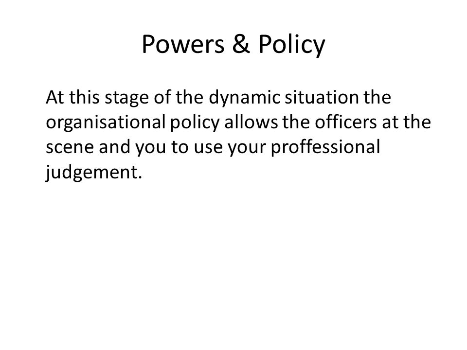 Powers & Policy At this stage of the dynamic situation the organisational policy allows the officers at the scene and you to use your proffessional judgement.