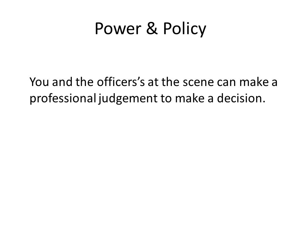 Power & Policy You and the officers's at the scene can make a professional judgement to make a decision.