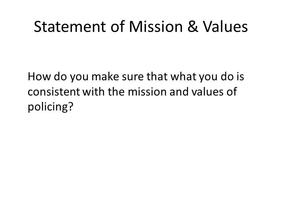 Statement of Mission & Values How do you make sure that what you do is consistent with the mission and values of policing?