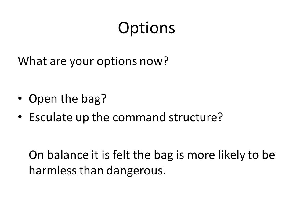 Options What are your options now. Open the bag. Esculate up the command structure.