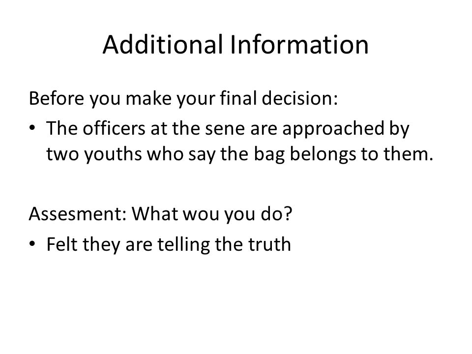 Additional Information Before you make your final decision: The officers at the sene are approached by two youths who say the bag belongs to them.