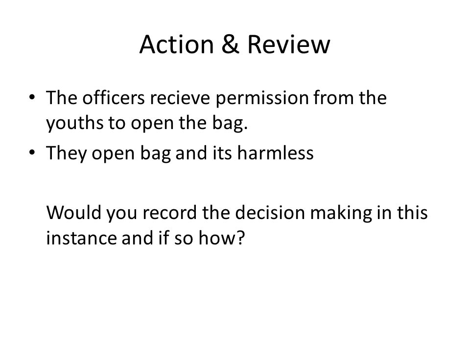 Action & Review The officers recieve permission from the youths to open the bag.