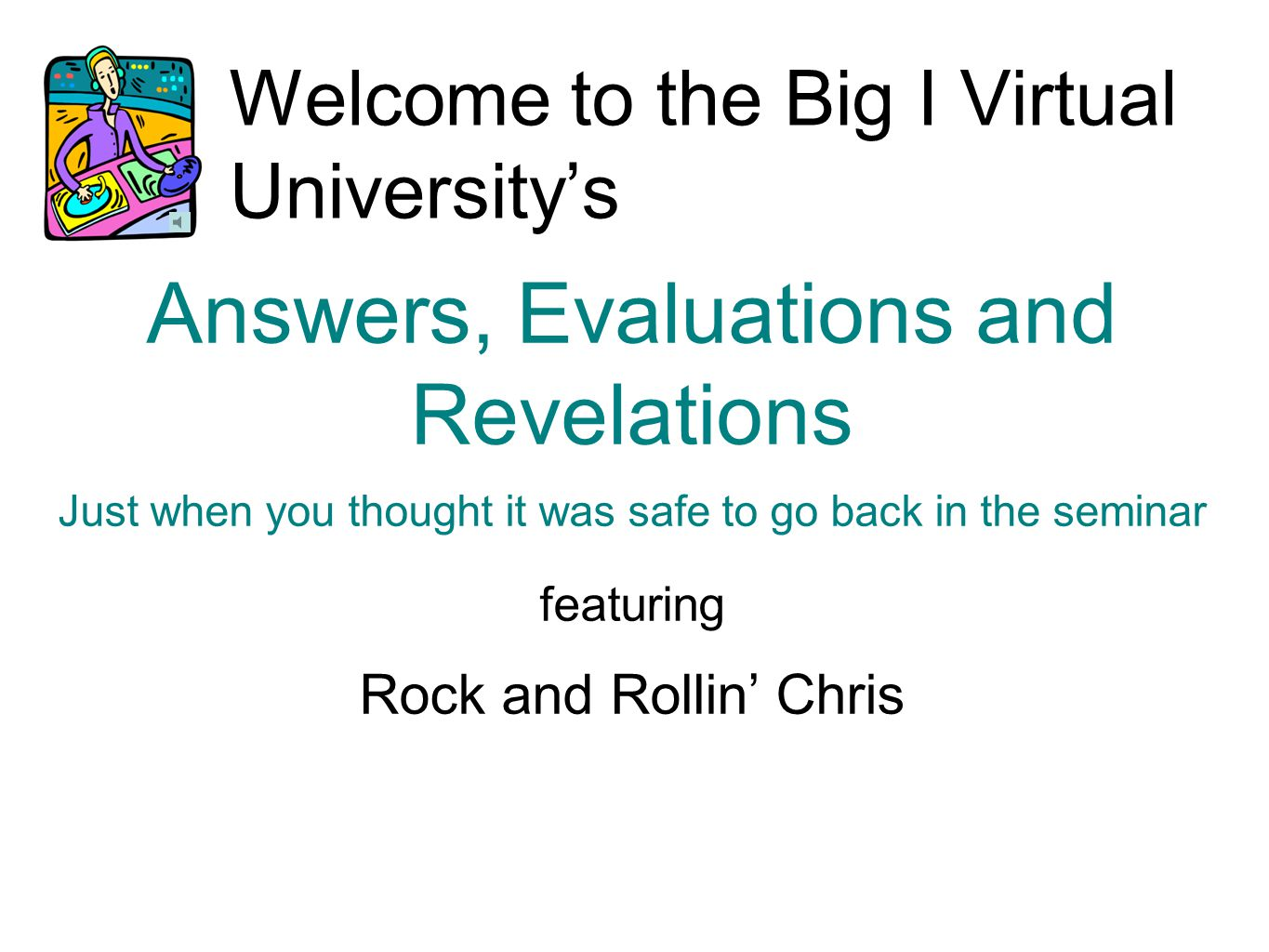 Welcome to the Big I Virtual University's Answers, Evaluations and Revelations Just when you thought it was safe to go back in the seminar featuring Rock and Rollin' Chris