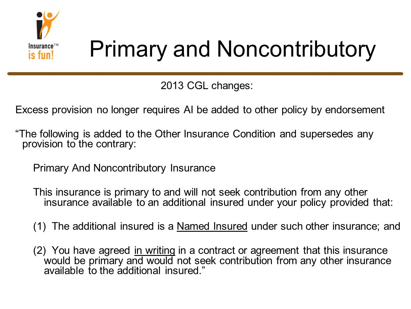 Primary and Noncontributory 2013 CGL changes: Excess provision no longer requires AI be added to other policy by endorsement The following is added to the Other Insurance Condition and supersedes any provision to the contrary: Primary And Noncontributory Insurance This insurance is primary to and will not seek contribution from any other insurance available to an additional insured under your policy provided that: (1) The additional insured is a Named Insured under such other insurance; and (2) You have agreed in writing in a contract or agreement that this insurance would be primary and would not seek contribution from any other insurance available to the additional insured.