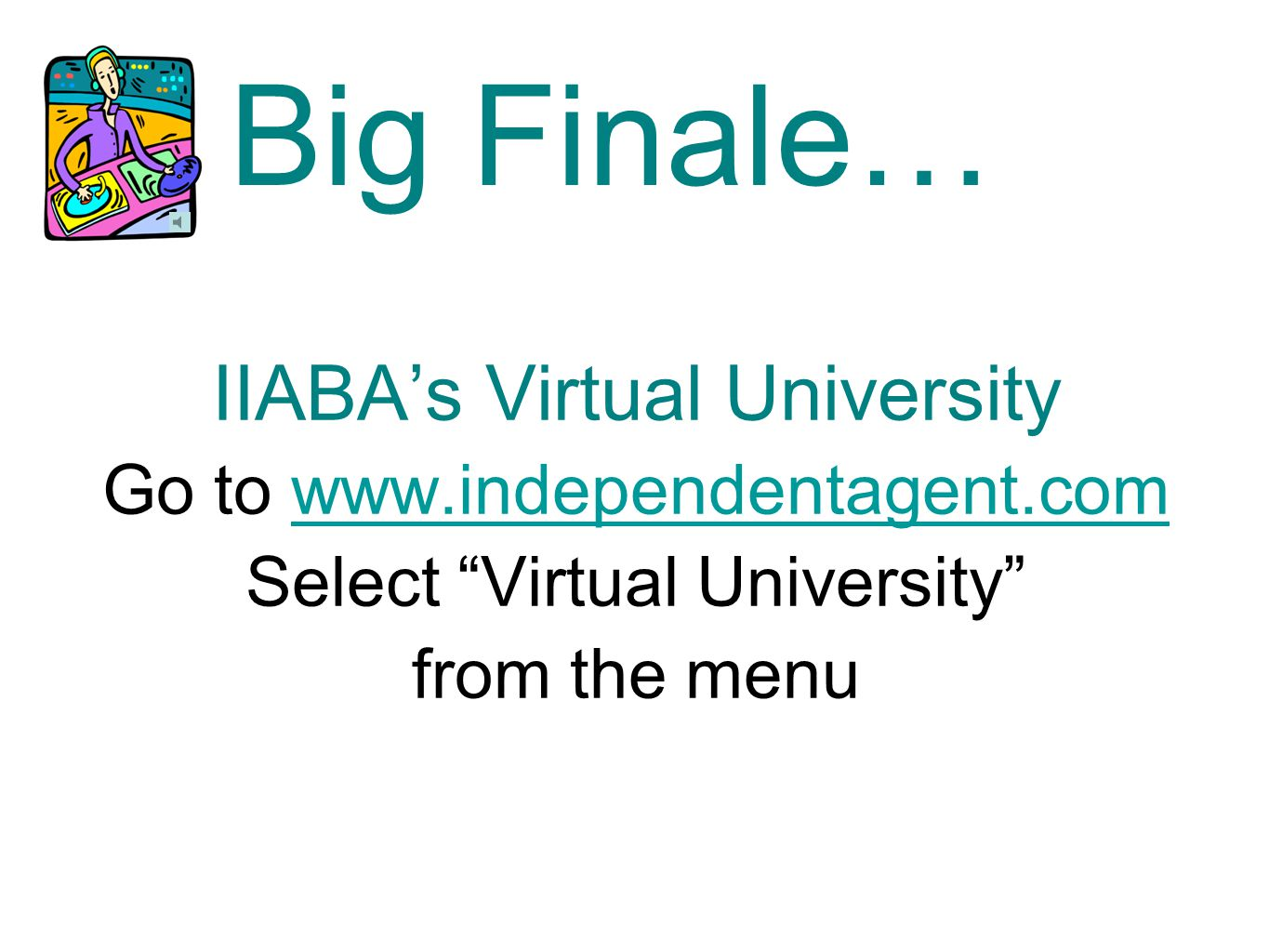 Big Finale… IIABA's Virtual University Go to www.independentagent.comwww.independentagent.com Select Virtual University from the menu
