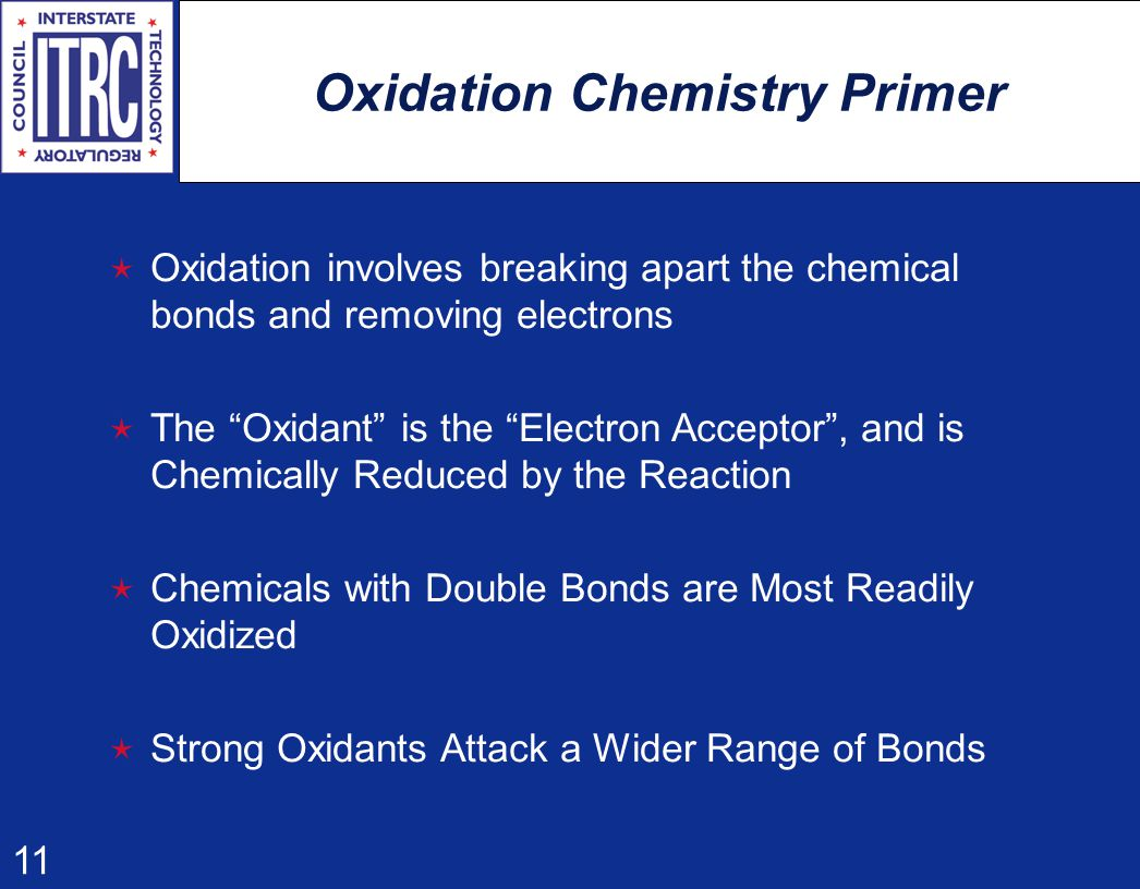 11 Oxidation Chemistry Primer  Oxidation involves breaking apart the chemical bonds and removing electrons  The Oxidant is the Electron Acceptor , and is Chemically Reduced by the Reaction  Chemicals with Double Bonds are Most Readily Oxidized  Strong Oxidants Attack a Wider Range of Bonds