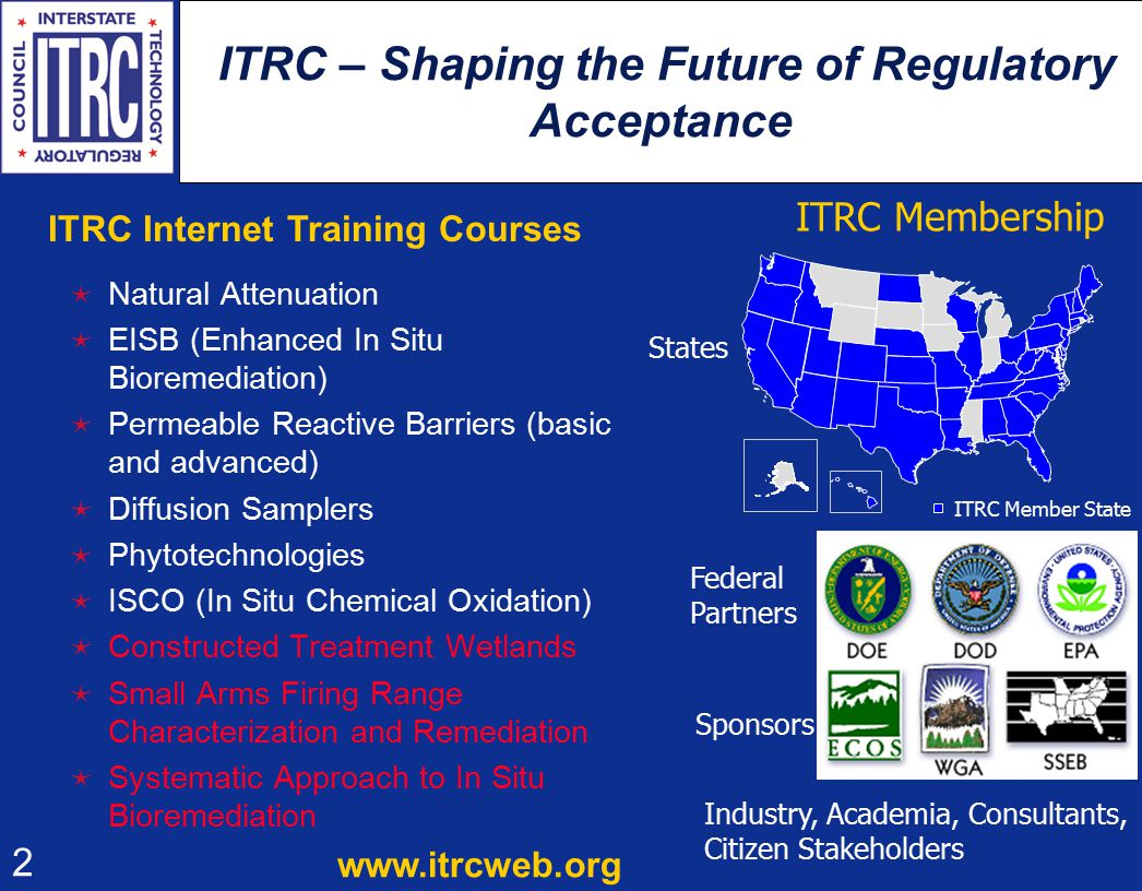2 ITRC – Shaping the Future of Regulatory Acceptance  Natural Attenuation  EISB (Enhanced In Situ Bioremediation)  Permeable Reactive Barriers (basic and advanced)  Diffusion Samplers  Phytotechnologies  ISCO (In Situ Chemical Oxidation)  Constructed Treatment Wetlands  Small Arms Firing Range Characterization and Remediation  Systematic Approach to In Situ Bioremediation ITRC Member State Federal Partners Sponsors Industry, Academia, Consultants, Citizen Stakeholders ITRC Membership States www.itrcweb.org ITRC Internet Training Courses