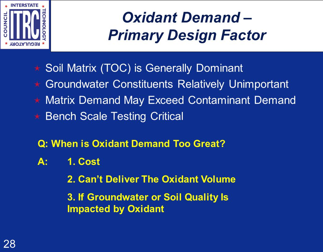 28 Oxidant Demand – Primary Design Factor  Soil Matrix (TOC) is Generally Dominant  Groundwater Constituents Relatively Unimportant  Matrix Demand May Exceed Contaminant Demand  Bench Scale Testing Critical Q: When is Oxidant Demand Too Great.