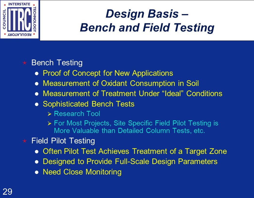 29 Design Basis – Bench and Field Testing  Bench Testing Proof of Concept for New Applications Measurement of Oxidant Consumption in Soil Measurement of Treatment Under Ideal Conditions Sophisticated Bench Tests  Research Tool  For Most Projects, Site Specific Field Pilot Testing is More Valuable than Detailed Column Tests, etc.